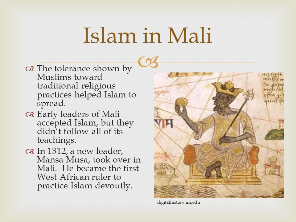  Islam in Mali  The tolerance shown by Muslims toward traditional religious practices helped Islam to spread.  Early leaders of Mali accepted Islam