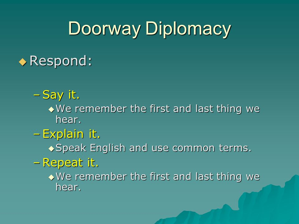 Doorway Diplomacy  Respond: –Say it. We remember the first and last thing we hear.