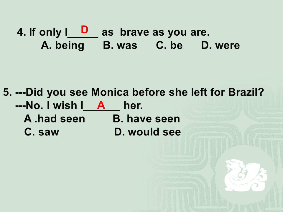 4. If only I_____ as brave as you are. A. being B.