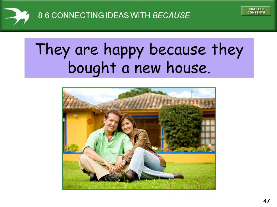47 8-6 CONNECTING IDEAS WITH BECAUSE They are happy because they bought a new house.