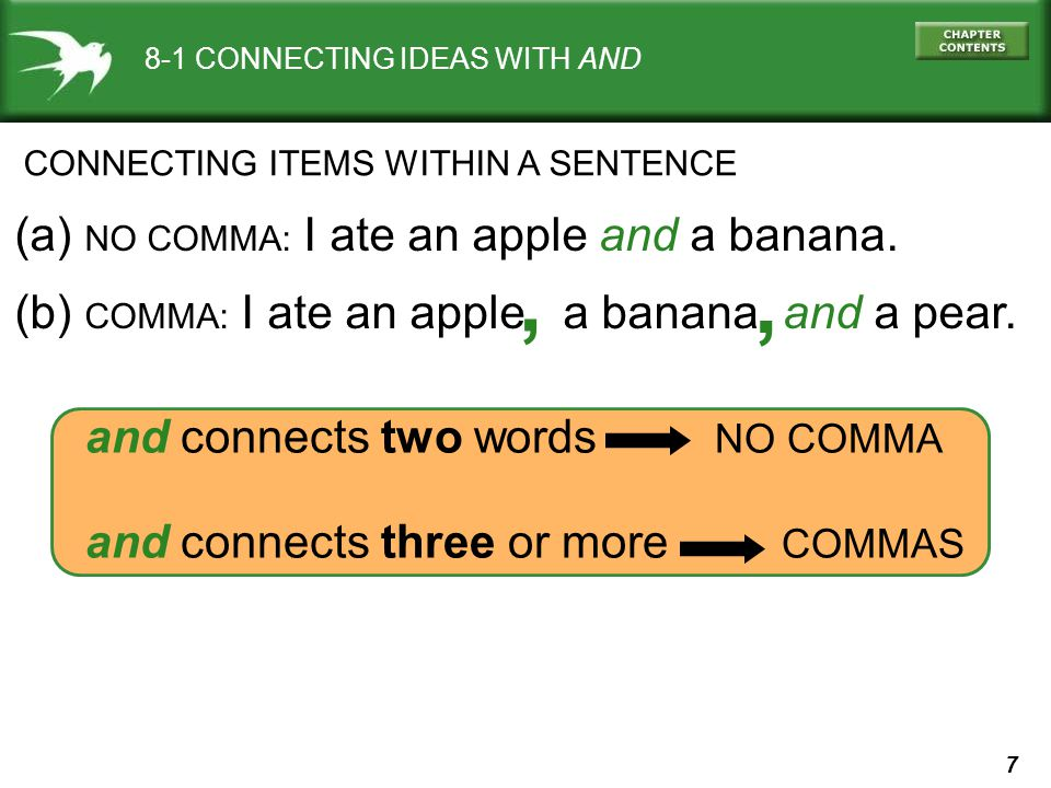 7 and connects two words NO COMMA and connects three or more COMMAS 8-1 CONNECTING IDEAS WITH AND CONNECTING ITEMS WITHIN A SENTENCE (a) NO COMMA: I ate an apple and a banana.