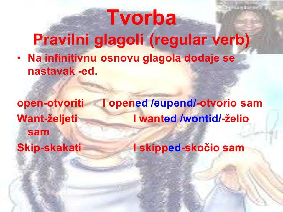 Tvorba Pravilni glagoli (regular verb) Na infinitivnu osnovu glagola dodaje se nastavak -ed. open-otvoriti I opened /əupənd/-otvorio sam Want-željeti