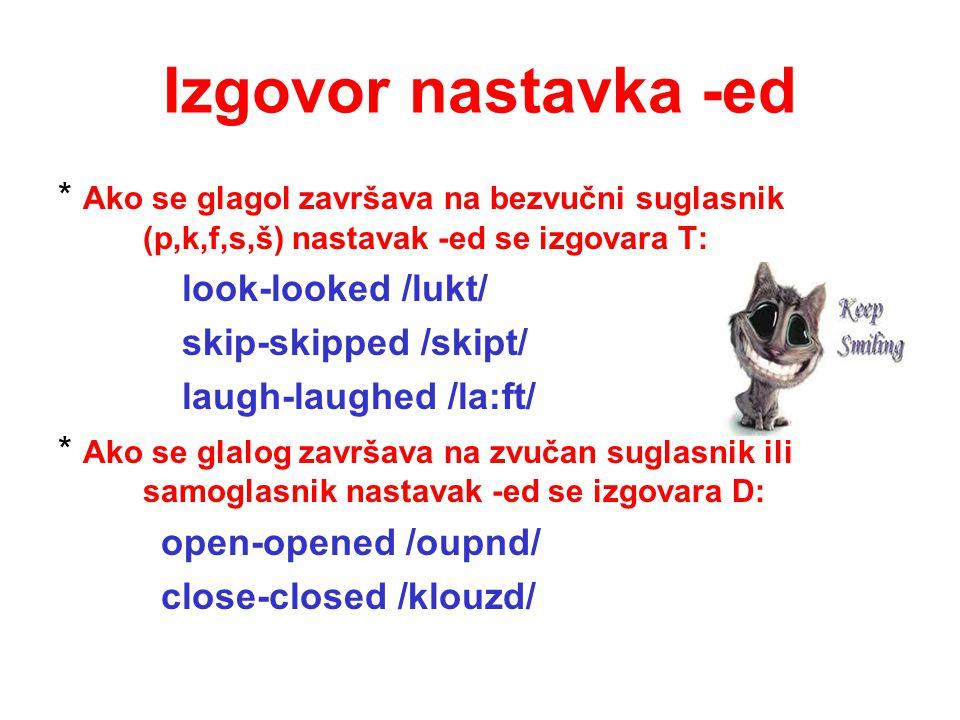 Izgovor nastavka -ed * Ako se glagol završava na bezvučni suglasnik (p,k,f,s,š) nastavak -ed se izgovara T: look-looked /lukt/ skip-skipped /skipt/ la