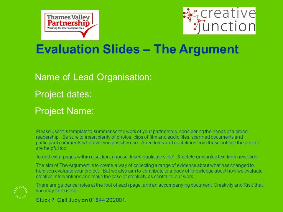 Name of Lead Organisation: Project dates: Project Name: Evaluation Slides – The Argument Please use this template to summarise the work of your partnership, considering the needs of a broad readership.