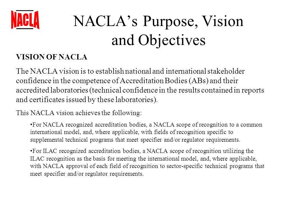 NACLA's Purpose, Vision and Objectives VISION OF NACLA The NACLA vision is to establish national and international stakeholder confidence in the competence of Accreditation Bodies (ABs) and their accredited laboratories (technical confidence in the results contained in reports and certificates issued by these laboratories).