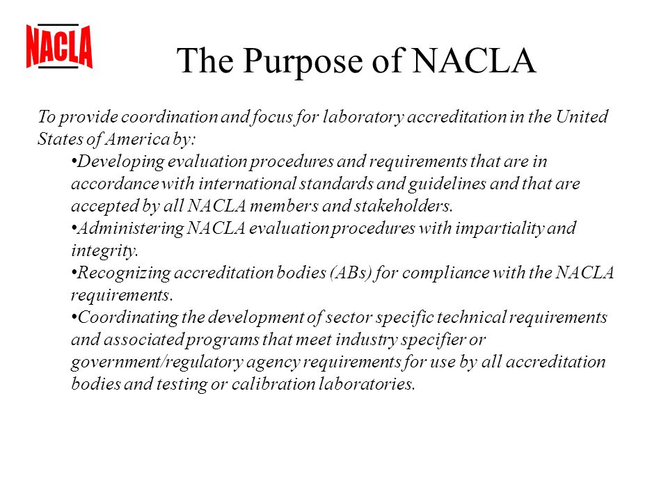 The Purpose of NACLA To provide coordination and focus for laboratory accreditation in the United States of America by: Developing evaluation procedures and requirements that are in accordance with international standards and guidelines and that are accepted by all NACLA members and stakeholders.