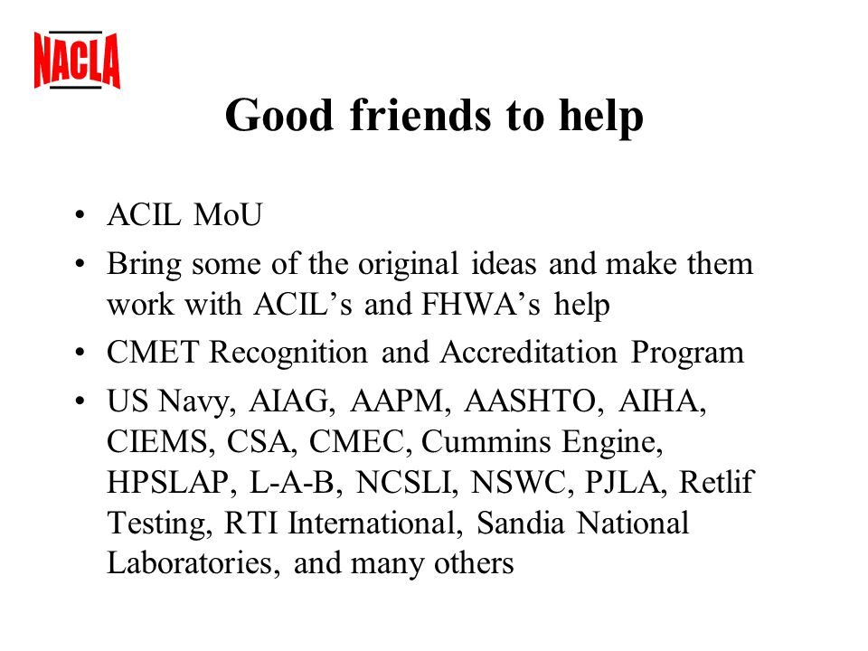 Good friends to help ACIL MoU Bring some of the original ideas and make them work with ACIL's and FHWA's help CMET Recognition and Accreditation Program US Navy, AIAG, AAPM, AASHTO, AIHA, CIEMS, CSA, CMEC, Cummins Engine, HPSLAP, L-A-B, NCSLI, NSWC, PJLA, Retlif Testing, RTI International, Sandia National Laboratories, and many others