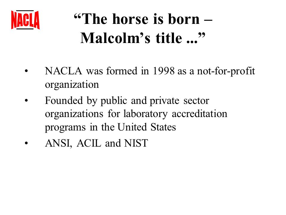 The horse is born – Malcolm's title... NACLA was formed in 1998 as a not-for-profit organization Founded by public and private sector organizations for laboratory accreditation programs in the United States ANSI, ACIL and NIST