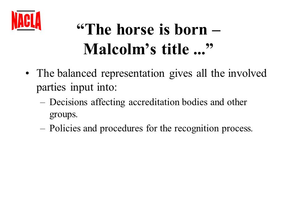 The horse is born – Malcolm's title... The balanced representation gives all the involved parties input into: –Decisions affecting accreditation bodies and other groups.