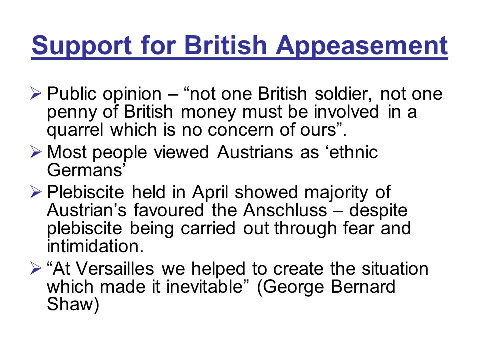 Support for British Appeasement  Public opinion – not one British soldier, not one penny of British money must be involved in a quarrel which is no concern of ours .