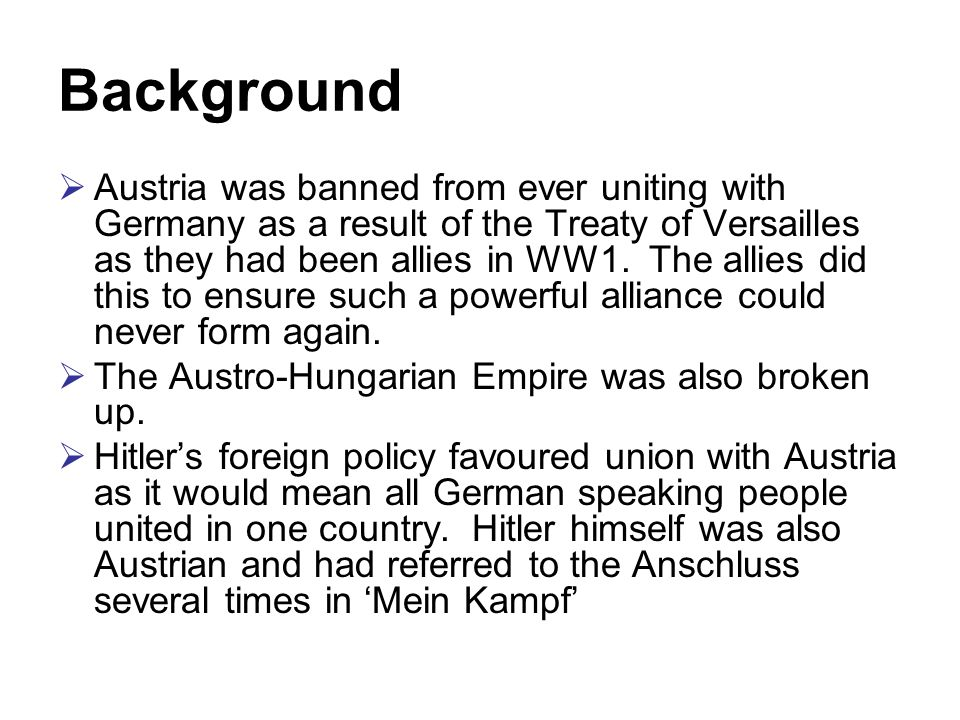 Background  Austria was banned from ever uniting with Germany as a result of the Treaty of Versailles as they had been allies in WW1.