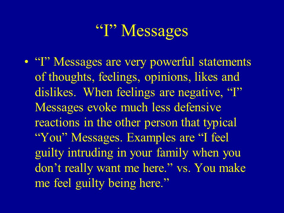 """I"" Messages ""I"" Messages are very powerful statements of thoughts, feelings, opinions, likes and dislikes. When feelings are negative, ""I"" Messages e"