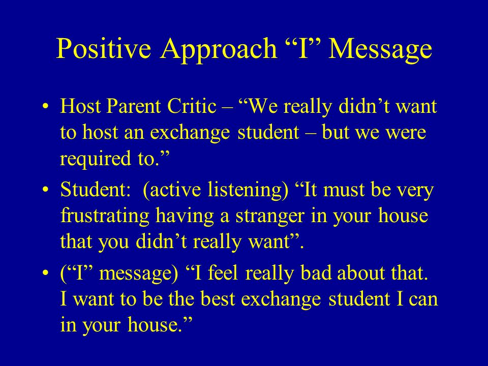 "Positive Approach ""I"" Message Host Parent Critic – ""We really didn't want to host an exchange student – but we were required to."" Student: (active lis"