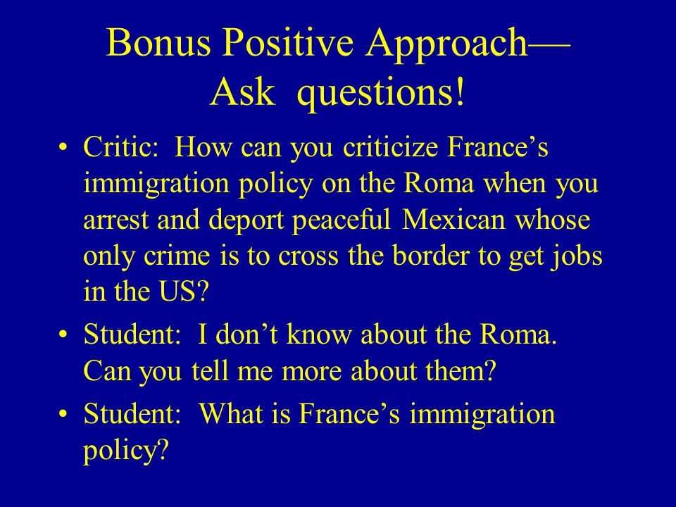 Bonus Positive Approach— Ask questions! Critic: How can you criticize France's immigration policy on the Roma when you arrest and deport peaceful Mexi