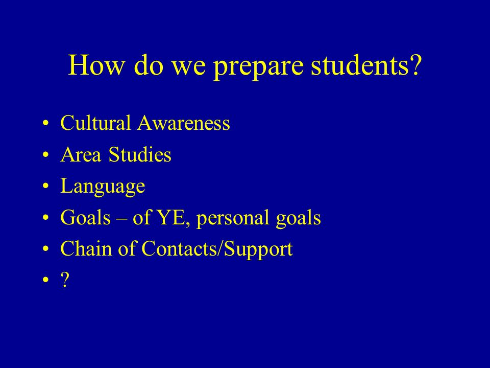 How do we prepare students? Cultural Awareness Area Studies Language Goals – of YE, personal goals Chain of Contacts/Support ?