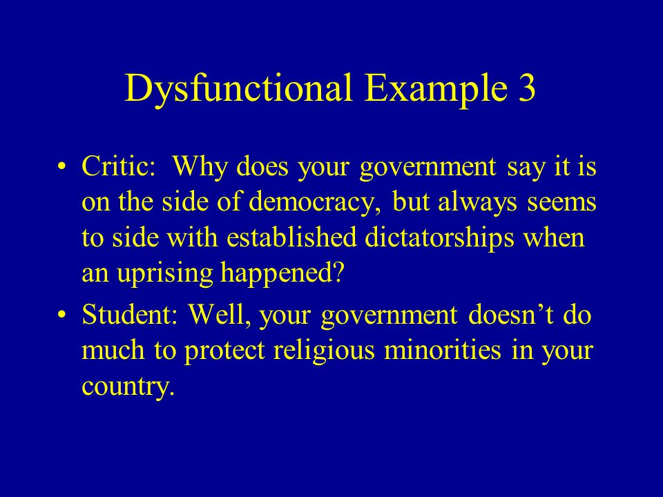 Dysfunctional Example 3 Critic: Why does your government say it is on the side of democracy, but always seems to side with established dictatorships w