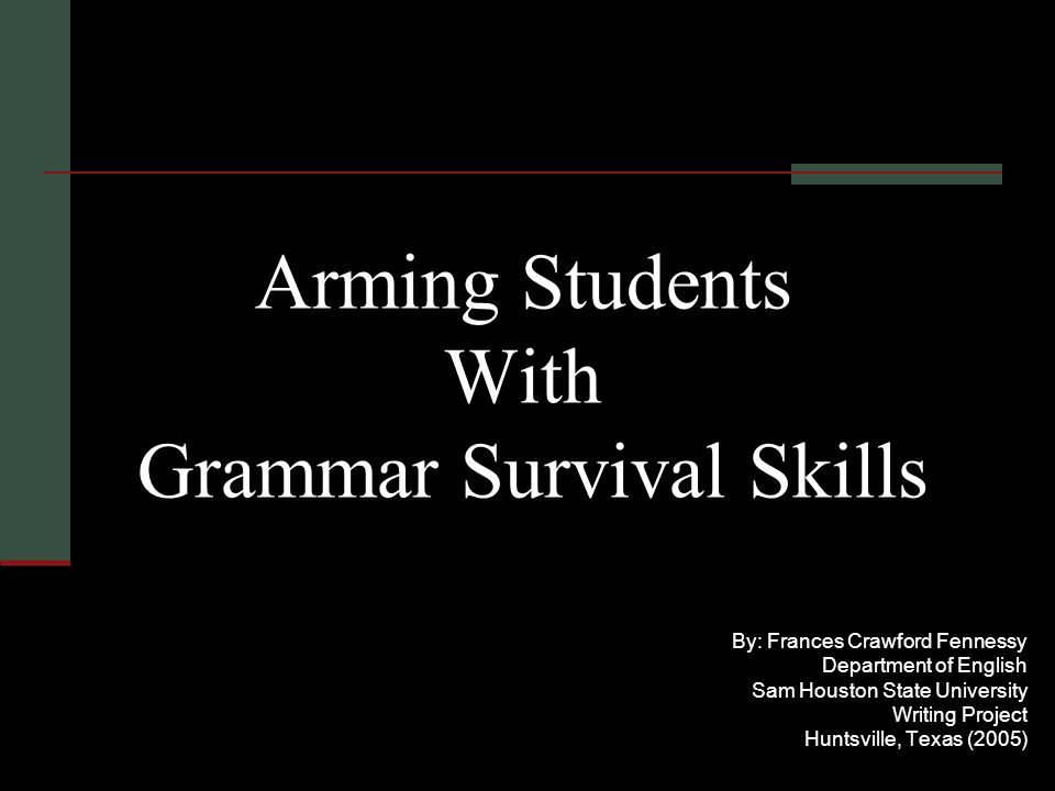 Arming Students With Grammar Survival Skills By: Frances Crawford Fennessy Department of English Sam Houston State University Writing Project Huntsville, Texas (2005)