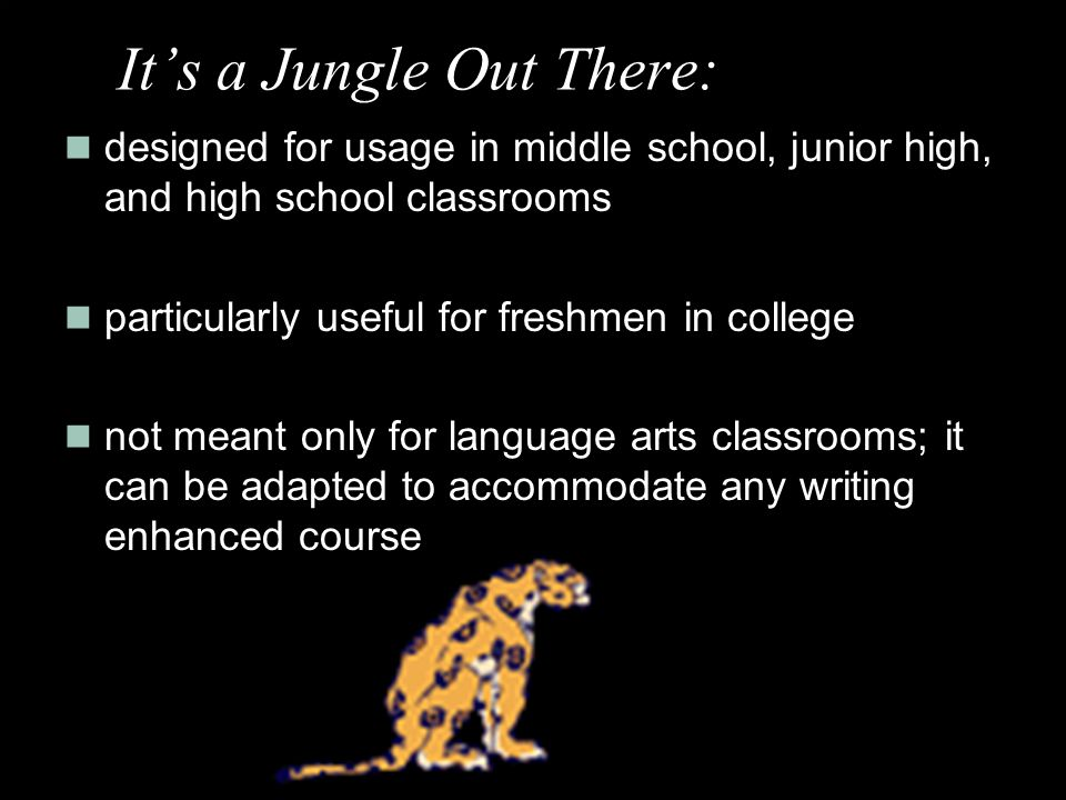 designed for usage in middle school, junior high, and high school classrooms particularly useful for freshmen in college not meant only for language arts classrooms; it can be adapted to accommodate any writing enhanced course It's a Jungle Out There: