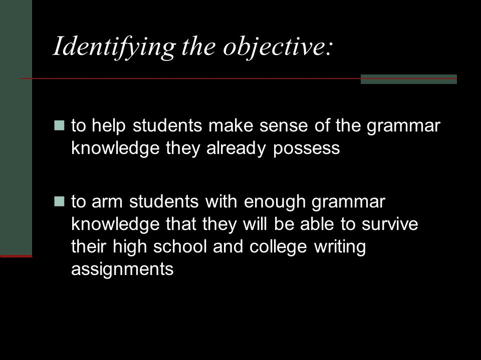 Identifying the objective: to help students make sense of the grammar knowledge they already possess to arm students with enough grammar knowledge that they will be able to survive their high school and college writing assignments