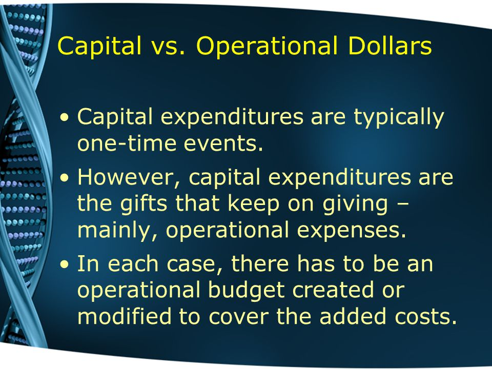 Capital vs. Operational Dollars Capital expenditures are typically one-time events.