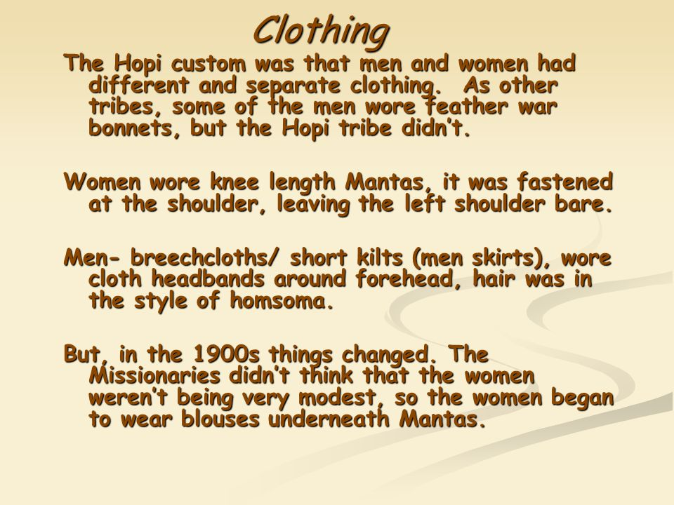 Clothing The Hopi custom was that men and women had different and separate clothing. As other tribes, some of the men wore feather war bonnets, but th