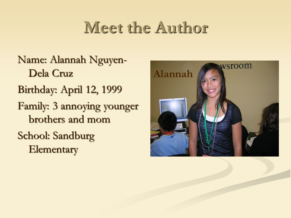 Meet the Author Name: Alannah Nguyen- Dela Cruz Birthday: April 12, 1999 Family: 3 annoying younger brothers and mom School: Sandburg Elementary Alann