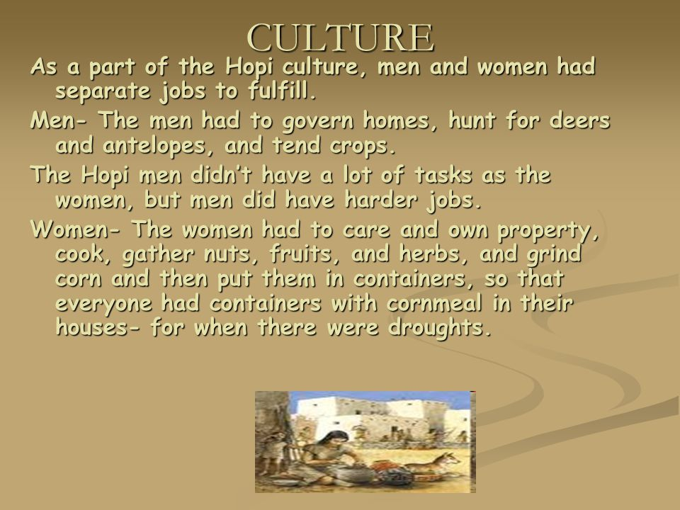 CULTURE As a part of the Hopi culture, men and women had separate jobs to fulfill. Men- The men had to govern homes, hunt for deers and antelopes, and