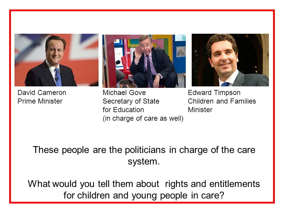 David CameronMichael Gove Edward Timpson Prime Minister Secretary of State Children and Families for Education Minister (in charge of care as well) These people are the politicians in charge of the care system.