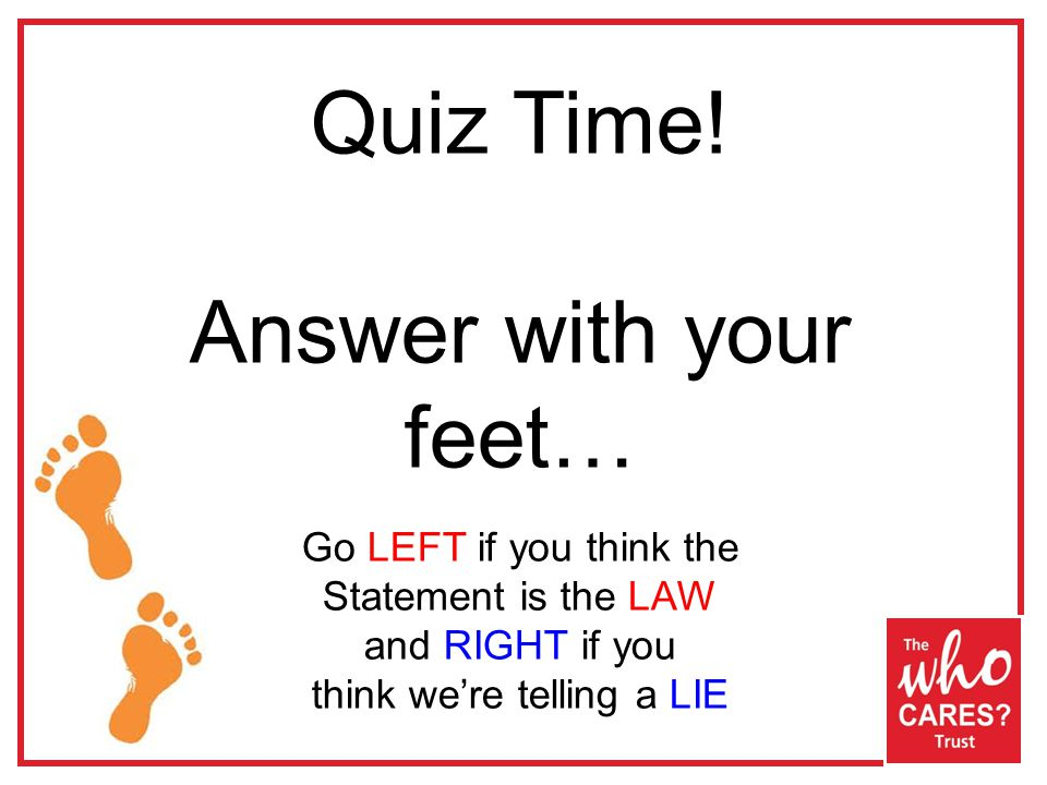 Quiz Time! Answer with your feet… Go LEFT if you think the Statement is the LAW and RIGHT if you think we're telling a LIE
