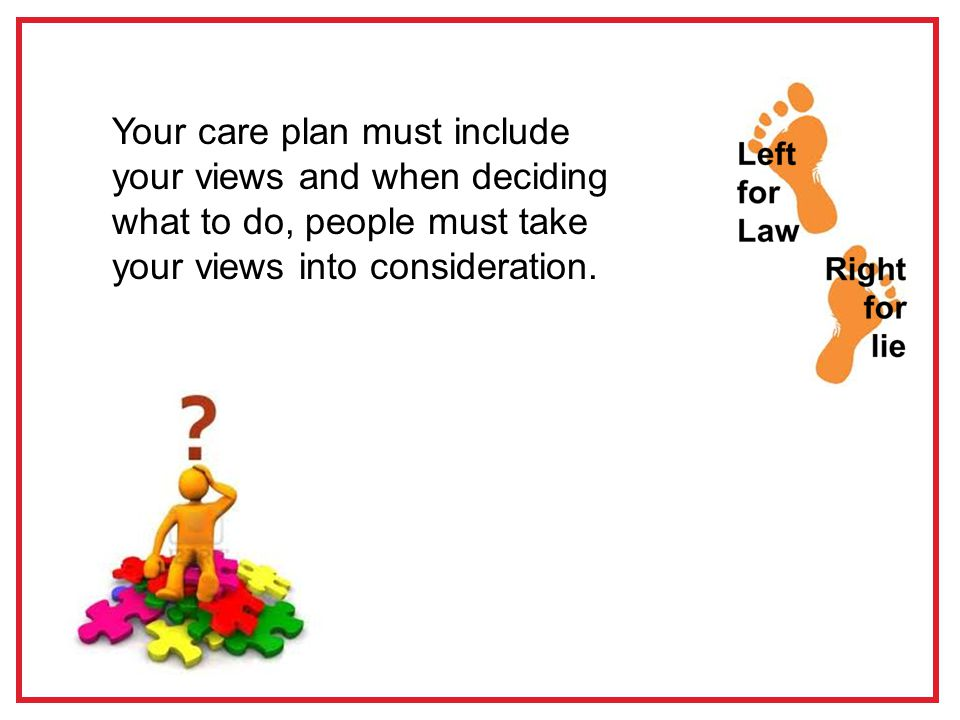 Your care plan must include your views and when deciding what to do, people must take your views into consideration.