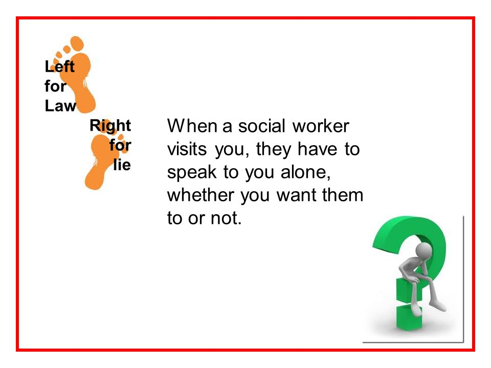 When a social worker visits you, they have to speak to you alone, whether you want them to or not.