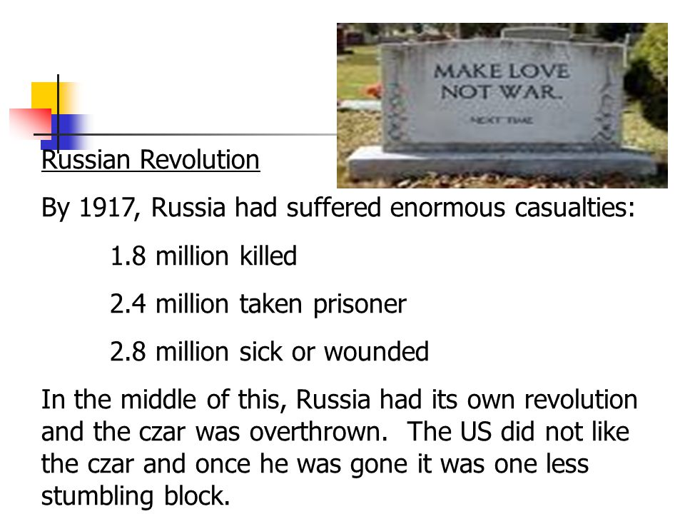 Russian Revolution By 1917, Russia had suffered enormous casualties: 1.8 million killed 2.4 million taken prisoner 2.8 million sick or wounded In the middle of this, Russia had its own revolution and the czar was overthrown.