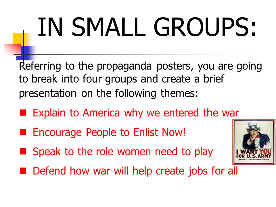 IN SMALL GROUPS: Referring to the propaganda posters, you are going to break into four groups and create a brief presentation on the following themes: Explain to America why we entered the war Encourage People to Enlist Now.