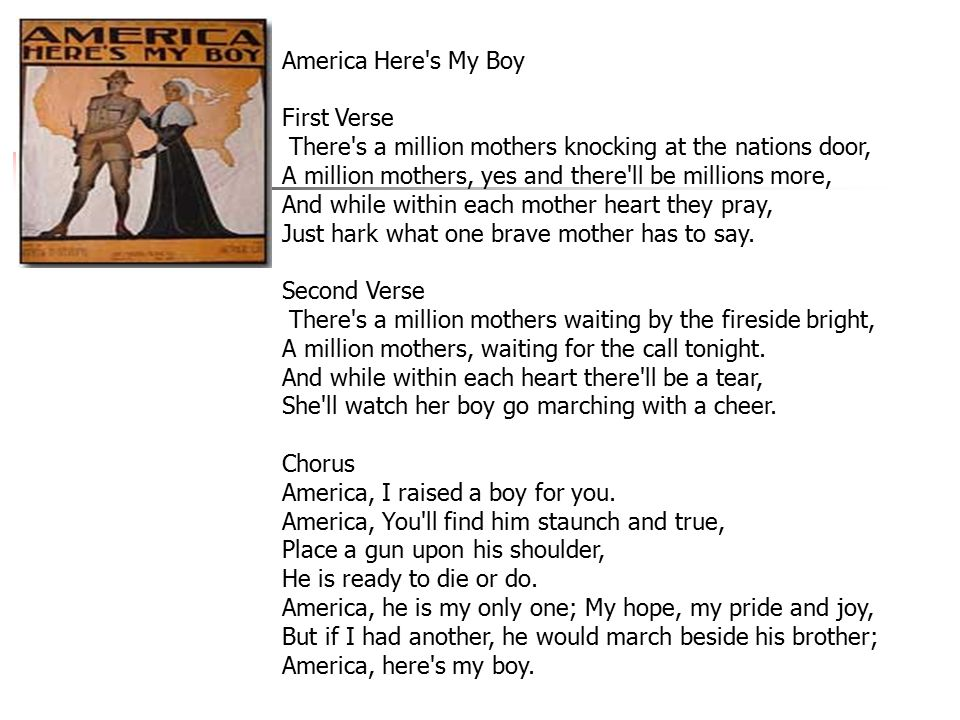 America Here s My Boy First Verse There s a million mothers knocking at the nations door, A million mothers, yes and there ll be millions more, And while within each mother heart they pray, Just hark what one brave mother has to say.