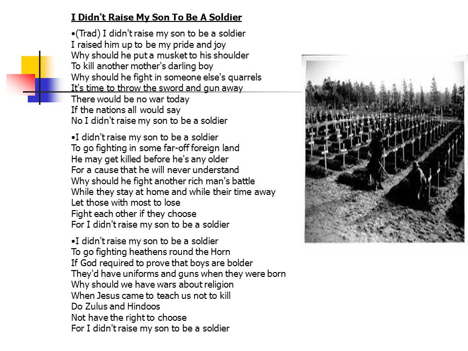 I Didn t Raise My Son To Be A Soldier (Trad) I didn t raise my son to be a soldier I raised him up to be my pride and joy Why should he put a musket to his shoulder To kill another mother s darling boy Why should he fight in someone else s quarrels It s time to throw the sword and gun away There would be no war today If the nations all would say No I didn t raise my son to be a soldier I didn t raise my son to be a soldier To go fighting in some far-off foreign land He may get killed before he s any older For a cause that he will never understand Why should he fight another rich man s battle While they stay at home and while their time away Let those with most to lose Fight each other if they choose For I didn t raise my son to be a soldier I didn t raise my son to be a soldier To go fighting heathens round the Horn If God required to prove that boys are bolder They d have uniforms and guns when they were born Why should we have wars about religion When Jesus came to teach us not to kill Do Zulus and Hindoos Not have the right to choose For I didn t raise my son to be a soldier