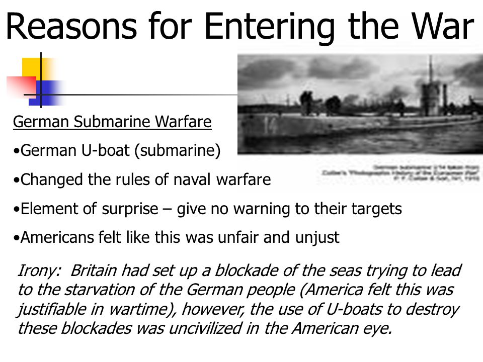 Reasons for Entering the War German Submarine Warfare German U-boat (submarine) Changed the rules of naval warfare Element of surprise – give no warning to their targets Americans felt like this was unfair and unjust Irony: Britain had set up a blockade of the seas trying to lead to the starvation of the German people (America felt this was justifiable in wartime), however, the use of U-boats to destroy these blockades was uncivilized in the American eye.