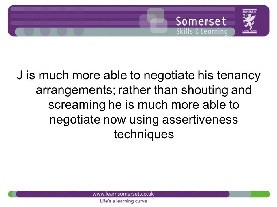 J is much more able to negotiate his tenancy arrangements; rather than shouting and screaming he is much more able to negotiate now using assertiveness techniques