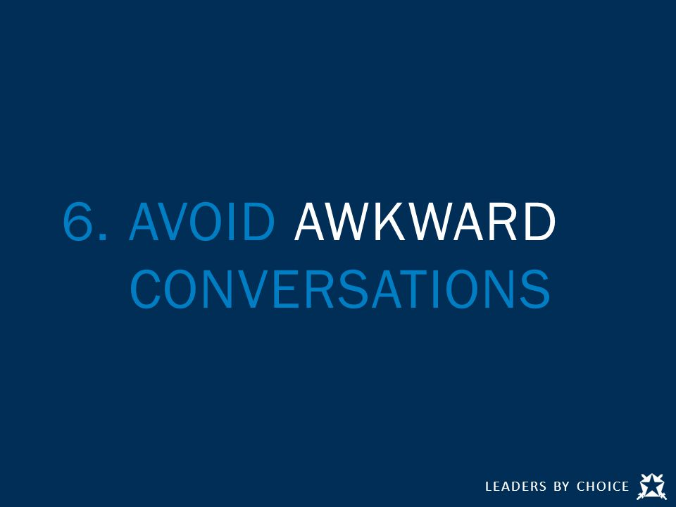 LEADERS BY CHOICE 6.AVOID AWKWARD CONVERSATIONS