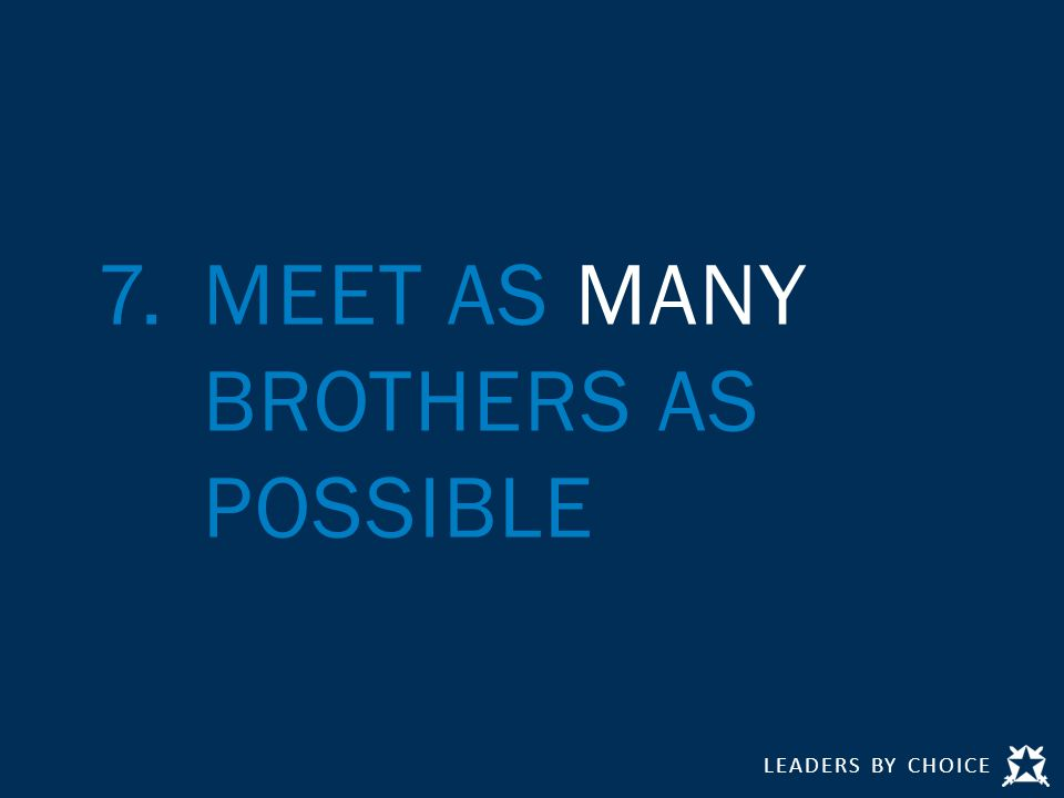 LEADERS BY CHOICE 7.MEET AS MANY BROTHERS AS POSSIBLE