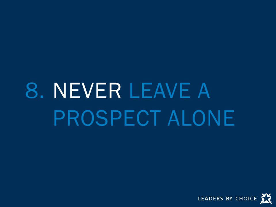 LEADERS BY CHOICE 8.NEVER LEAVE A PROSPECT ALONE