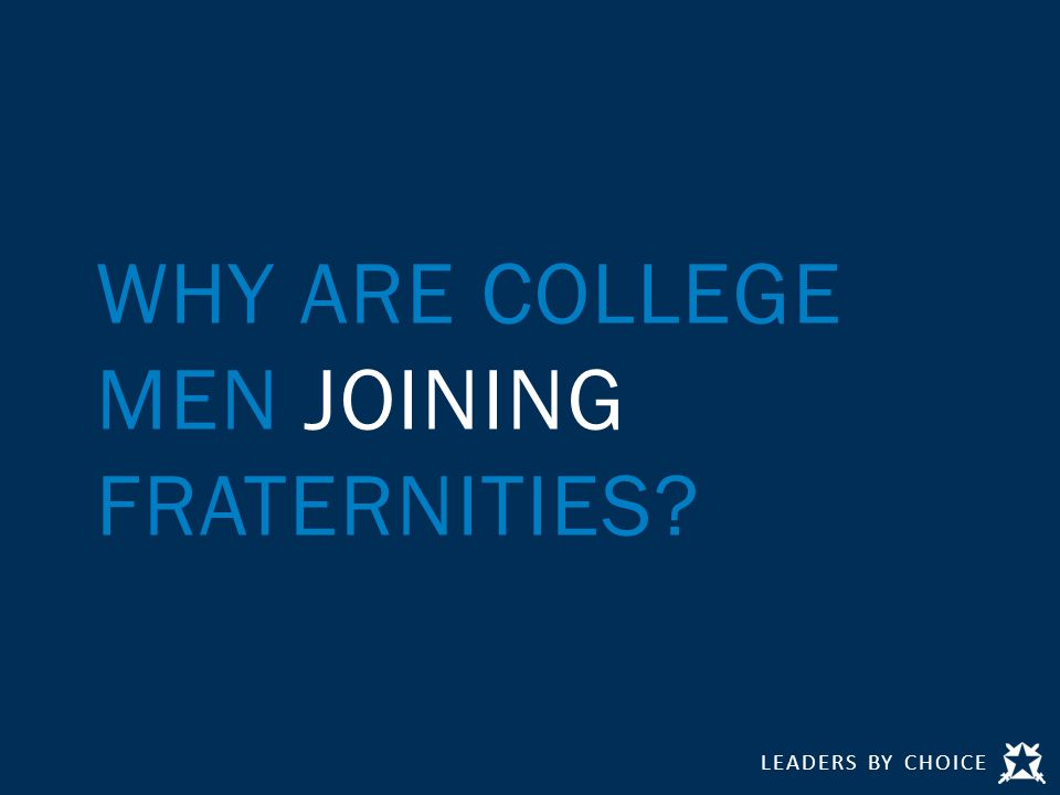LEADERS BY CHOICE WHY ARE COLLEGE MEN JOINING FRATERNITIES