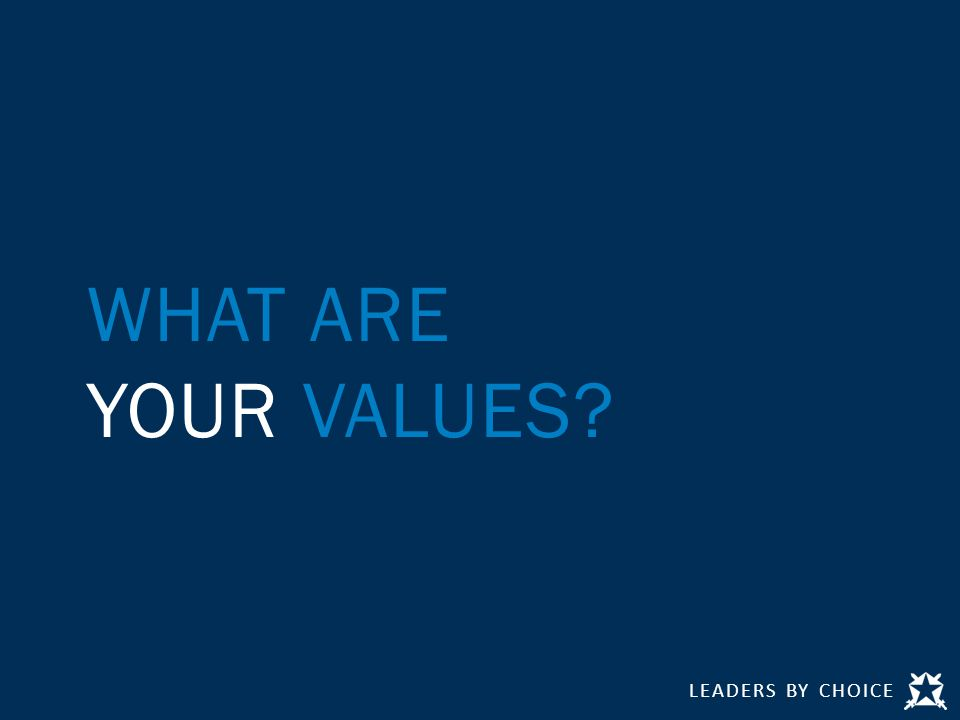 LEADERS BY CHOICE WHAT ARE YOUR VALUES
