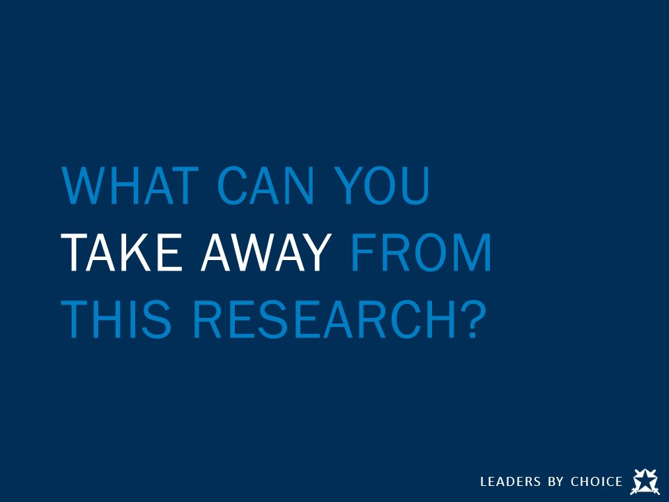 LEADERS BY CHOICE WHAT CAN YOU TAKE AWAY FROM THIS RESEARCH