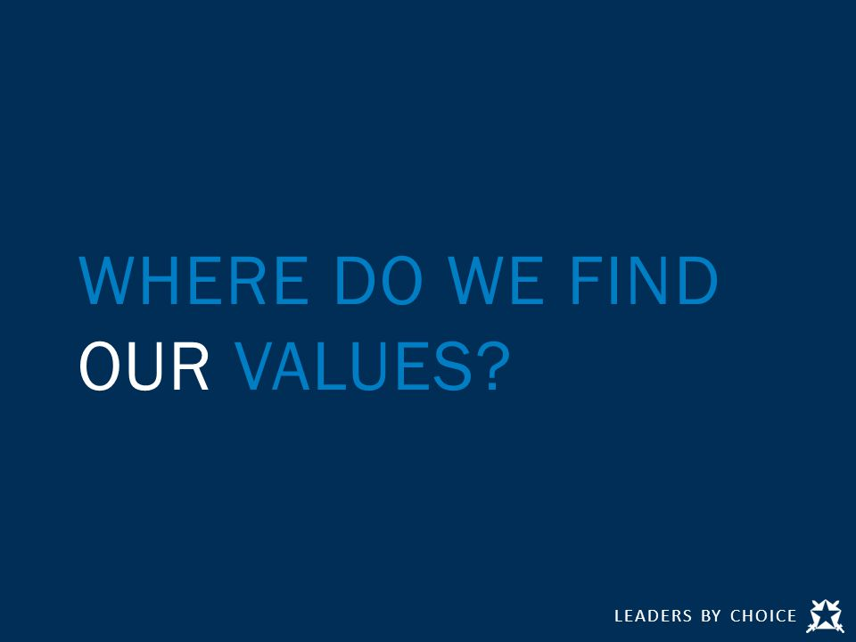 LEADERS BY CHOICE WHERE DO WE FIND OUR VALUES