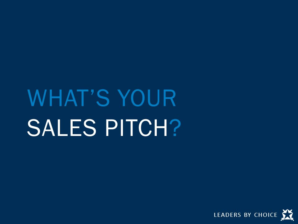 LEADERS BY CHOICE WHAT'S YOUR SALES PITCH