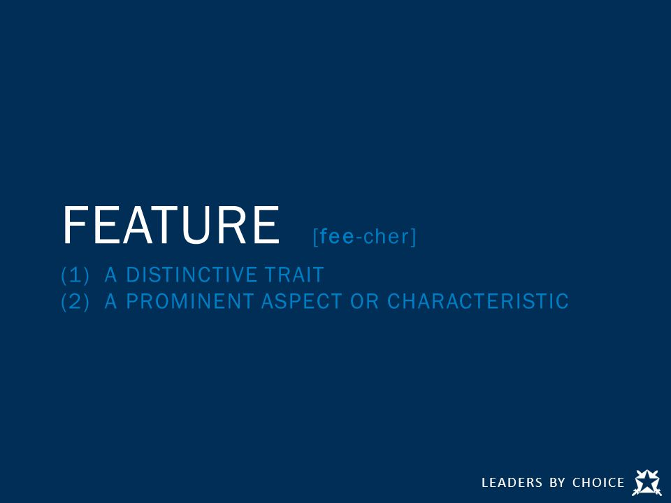 LEADERS BY CHOICE FEATURE [fee-cher] (1) A DISTINCTIVE TRAIT (2) A PROMINENT ASPECT OR CHARACTERISTIC