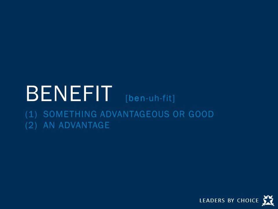 LEADERS BY CHOICE BENEFIT [ben-uh-fit] (1) SOMETHING ADVANTAGEOUS OR GOOD (2) AN ADVANTAGE