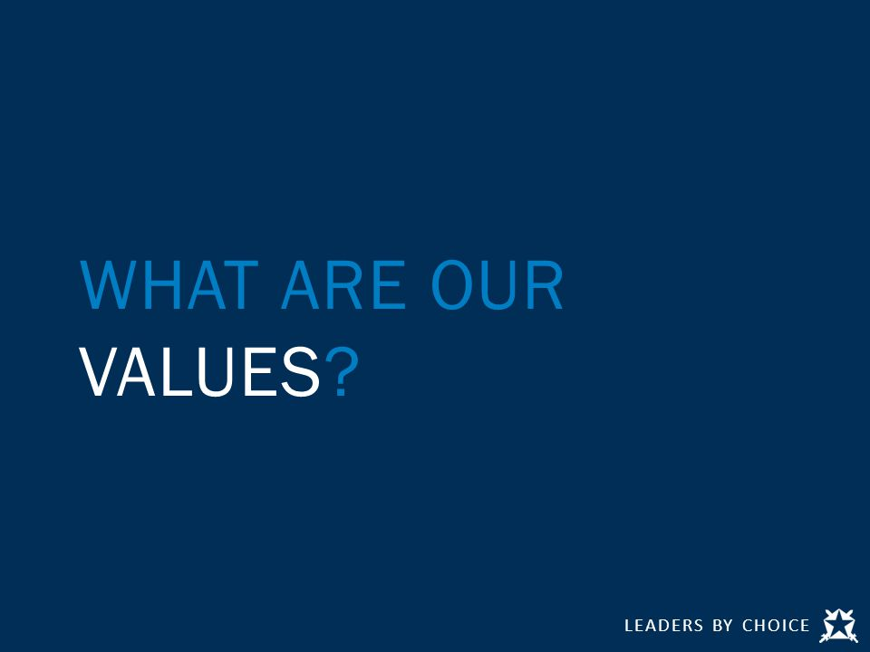 LEADERS BY CHOICE WHAT ARE OUR VALUES