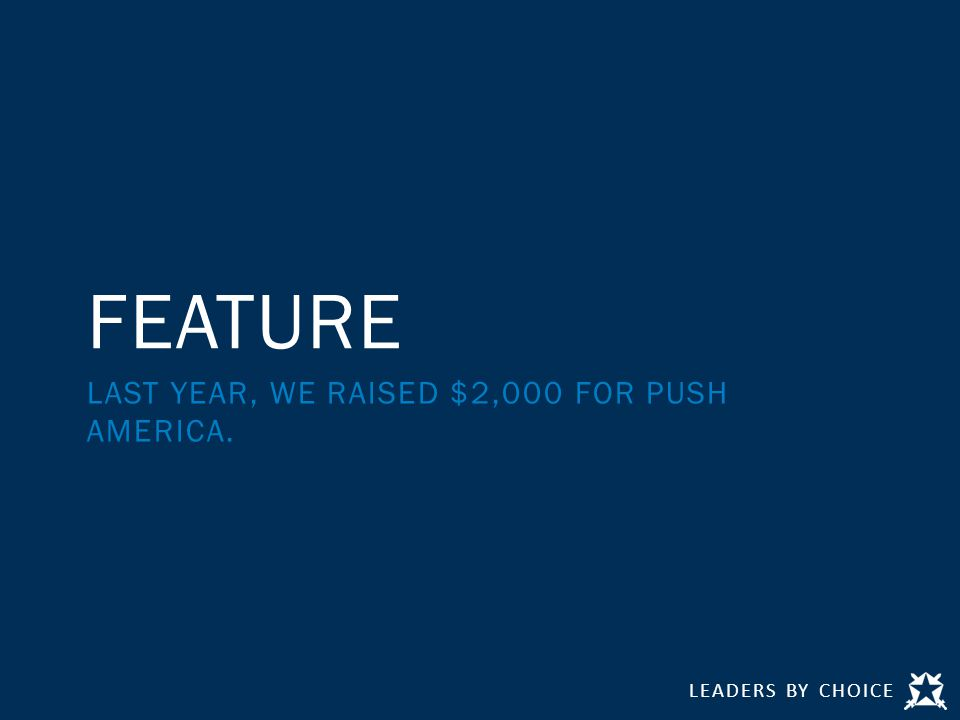 LEADERS BY CHOICE FEATURE LAST YEAR, WE RAISED $2,000 FOR PUSH AMERICA.