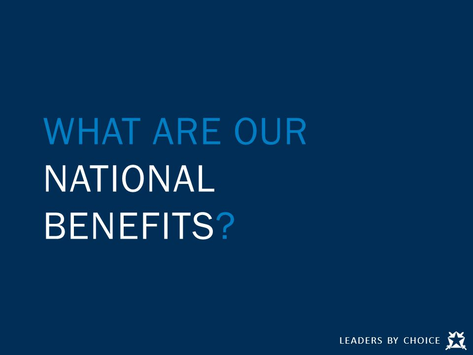 LEADERS BY CHOICE WHAT ARE OUR NATIONAL BENEFITS